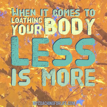 When it comes to loathing your body, less is more!