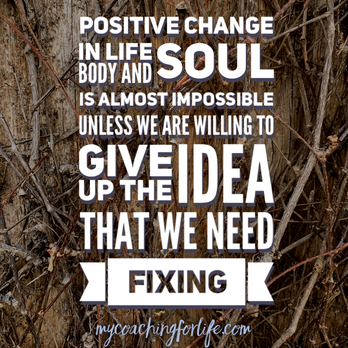 My Coaching for Life: Positive change in life, body and soul is almost impossible unless we are willing to give up the idea that we need fixing.  #MyCoachingForLife #ItsAPracticeNotAPerfect #PositiveChange #LivingLife #LifeCoaching #MindBodySoul #Focus #WhereToStart #Trajectory #Shift #Life #LifeBoost #practicenotperfection #PracticesForWellbeing #LifeCoach #ExpertWithin #PracticesAndTools #SmallStepsCanBeHuge